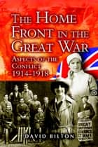 The Home Front in the Great War - Aspects of the Conflicts 1914-1918 ebook by David Bilton
