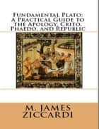Fundamental Plato: A Practical Guide to the Apology, Crito, Phaedo, and Republic ebook by M. James Ziccardi