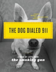 The Dog Dialed 911 - A Book of Lists from The Smoking Gun ebook by The Smoking Gun