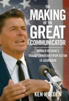 Making of the Great Communicator - Ronald Reagan's Transformation from Actor to Governor ebook by Kenneth Holden