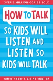 How to Talk so Kids Will Listen and Listen so Kids Will Talk ebook by Adele Faber, Elaine Mazlish