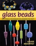 Glass Beads - Tips, Tools, & Techniques for Learning the Craft ebook by Louise Mehaffey
