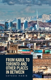 From Kabul to Toronto and Other Places in Between ebook by Sayeda Habib