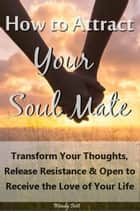 How to Attract Your Soul Mate: Transform Your Thoughts, Release Resistance and Open to Receive the Love of Your Life ebook by Wendy Bett