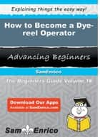 How to Become a Dye-reel Operator - How to Become a Dye-reel Operator ebook by Josefa Pino