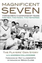 MAGNIFICENT SEVEN - Yorkshire's Championship Years ebook by Andrew Collomosse