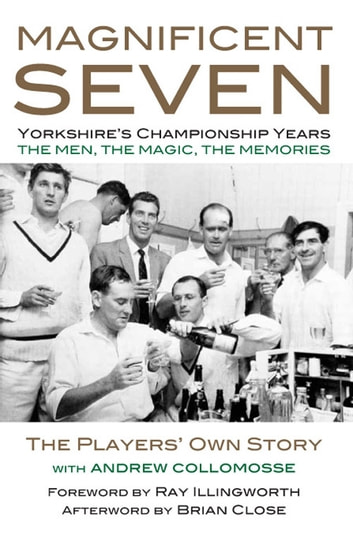 MAGNIFICENT SEVEN - Yorkshire's Championship Years - THE MEN, THE MAGIC, THE MEMORIES - The Players' Own Story ebook by Andrew Collomosse