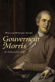Gouverneur Morris - An Independent Life ebook by Professor William Howard Adams