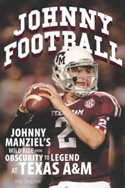 Johnny Football - Johnny Manziel's Wild Ride from Obscurity to Legend at Texas A&M ebook by Mike Shropshire