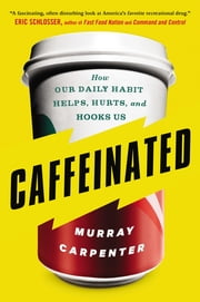 Caffeinated - How Our Daily Habit Helps, Hurts, and Hooks Us ebook by Murray Carpenter