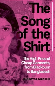 The Song of the Shirt - The High Price of Cheap Garments, from Blackburn to Bangladesh ebook by Jeremy Seabrook
