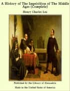 A History of the Inquisition of the Middle Ages (Complete) ebook by Henry Charles Lea