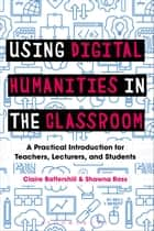 Using Digital Humanities in the Classroom - A Practical Introduction for Teachers, Lecturers, and Students ebook by Dr Claire Battershill, Dr Shawna Ross