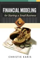 Financial Modeling for Starting a Small Business ebook by Christie Karis