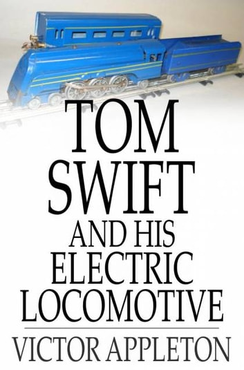 Tom Swift and His Electric Locomotive - Or, Two Miles a Minute on the Rails ebook by Victor Appleton