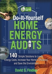Do-It-Yourself Home Energy Audits - 101 Simple Solutions to Lower Energy Costs, Increase Your Home's Efficiency, and Save the Environmen ebook by David Findley