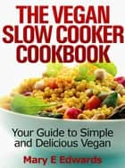 Vegan Slow Cooker Cookbook: Your Guide to Simple and Delicious Vegan Meals ebook by Mary E Edwards