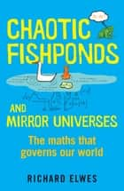 Chaotic Fishponds and Mirror Universes - The Strange Maths Behind the Modern World ebook by Richard Elwes