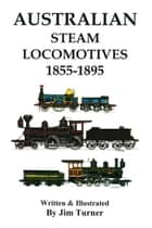 Australian Steam Locomotives 1855-1895 ebook by Jim Turner