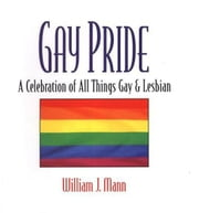 Gay Pride: A Celebration of All Things Gay and Lesbian ebook by Mann, William, J
