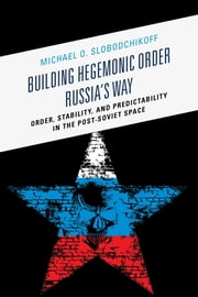 Building Hegemonic Order Russia's Way - Order, Stability, and Predictability in the Post-Soviet Space ebook by Michael O. Slobodchikoff