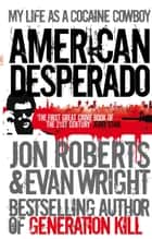 American Desperado - My life as a Cocaine Cowboy ebook by Evan Wright, Jon Roberts