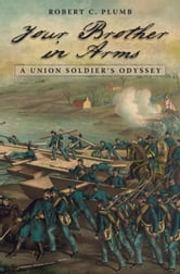 Your Brother in Arms - A Union Soldier's Odyssey ebook by Robert C. Plumb