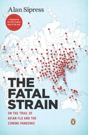 The Fatal Strain - On the Trail of Avian Flu and the Coming Pandemic ebook by Alan Sipress