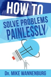 How to Solve Problems Painlessly ebook by Dr Mike Wannenburg