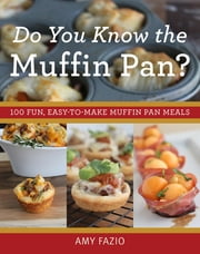 Do You Know the Muffin Pan? - 100 Fun, Easy-to-Make Muffin Pan Meals ebook by Kobo.Web.Store.Products.Fields.ContributorFieldViewModel