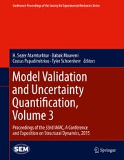 Model Validation and Uncertainty Quantification, Volume 3 - Proceedings of the 33rd IMAC, A Conference and Exposition on Structural Dynamics, 2015 ebook by H. Sezer Atamturktur,Babak Moaveni,Costas Papadimitriou,Tyler Schoenherr