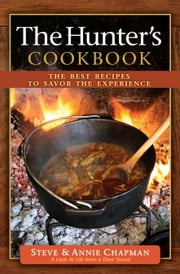 The Hunter's Cookbook - The Best Recipes to Savor the Experience ebook by Steve Chapman,Annie Chapman
