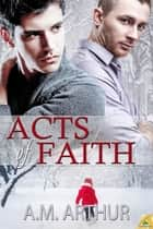 Acts of Faith ebook by A. M. Arthur