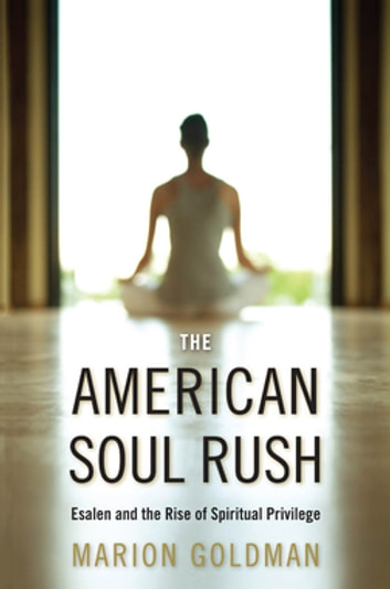 The American Soul Rush - Esalen and the Rise of Spiritual Privilege ebook by Marion Goldman