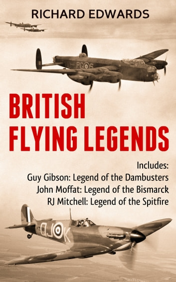 British Flying Legends - Guy Gibson Legend of the Dam Busters; John Moffat Legend of the Bismarck; RJ Mitchell Legend of the Spitfire ebook by Richard Edwards