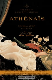 Athenais - The Life of Louis XIV's Mistress, the Real Queen of France ebook by Lisa Hilton