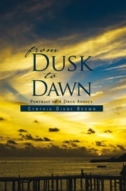 From Dusk to Dawn - Portrait of A Drug Addict ebook by Cynthia Diane Brown
