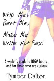 Whip Me, Beat Me, Make Me Write Hot Sex - A writer's guide to BDSM basics...and for those who are curious ebook by Tymber Dalton