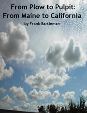From Plow to Pulpit: From Maine to California ebook by Frank Bartleman