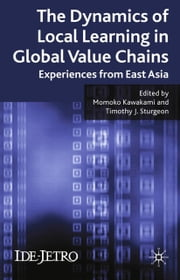 The Dynamics of Local Learning in Global Value Chains - Experiences from East Asia ebook by M. Kawakami,T. J. Sturgeon