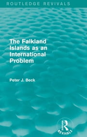 The Falkland Islands as an International Problem (Routledge Revivals) ebook by Peter J. Beck