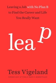 Leap - Leaving a Job with No Plan B to Find the Career and Life You Really Want ebook by Tess Vigeland