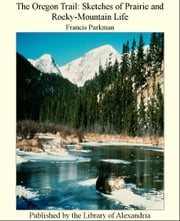 The Oregon Trail Sketches of Prairie and Rocky-Mountain Life ebook by Francis Parkman