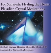 For Starseeds: Healing the Heart-Pleiadian Crystal Meditations ebook by Ruth Starseed Hoskins