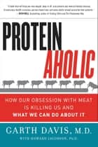 Proteinaholic - How Our Obsession with Meat Is Killing Us and What We Can Do About It ebook by Garth Davis M.D., Howard Jacobson