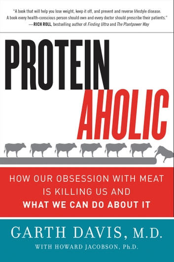 Proteinaholic - How Our Obsession with Meat Is Killing Us and What We Can Do About It ebook by Garth Davis M.D.,Howard Jacobson