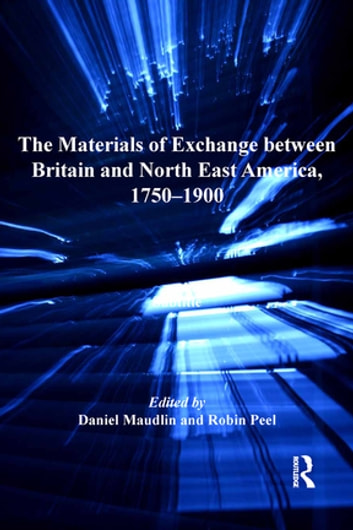 The Materials of Exchange between Britain and North East America, 1750-1900 ebook by Daniel Maudlin,Robin Peel