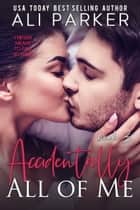 Accidentally All Of Me Book 3 ebook by Ali Parker