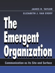 The Emergent Organization - Communication As Its Site and Surface ebook by James R. Taylor,Elizabeth J. Van Every