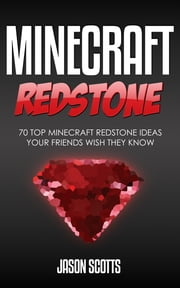 Minecraft Redstone: 70 Top Minecraft Redstone Ideas Your Friends Wish They Know ebook by Jason Scotts